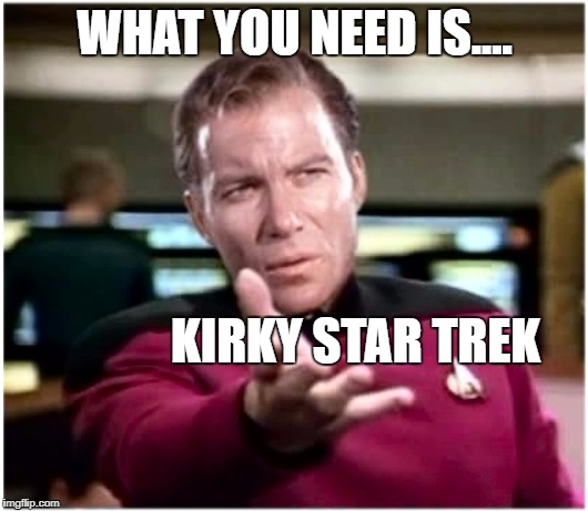 The template need of the many outweigh the needs of one | WHAT YOU NEED IS.... KIRKY STAR TREK | image tagged in kirky star trek,use it,your welcome,my padawan learners,meme | made w/ Imgflip meme maker