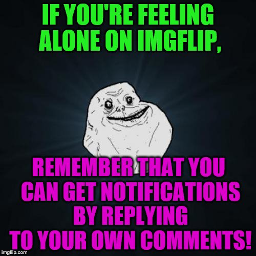 Forever Alone Meme | IF YOU'RE FEELING ALONE ON IMGFLIP, REMEMBER THAT YOU CAN GET NOTIFICATIONS BY REPLYING TO YOUR OWN COMMENTS! | image tagged in memes,forever alone | made w/ Imgflip meme maker