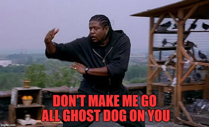 DON'T MAKE ME GO ALL GHOST DOG ON YOU | made w/ Imgflip meme maker