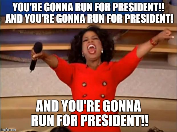 Oprah You Get A Meme | YOU'RE GONNA RUN FOR PRESIDENT!! AND YOU'RE GONNA RUN FOR PRESIDENT! AND YOU'RE GONNA RUN FOR PRESIDENT!! | image tagged in memes,oprah you get a | made w/ Imgflip meme maker