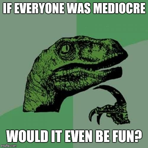 Philosoraptor Meme | IF EVERYONE WAS MEDIOCRE WOULD IT EVEN BE FUN? | image tagged in memes,philosoraptor | made w/ Imgflip meme maker