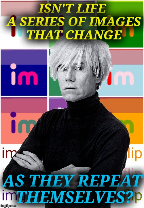 Andy Warhol loved memes | ISN'T LIFE A SERIES OF IMAGES THAT CHANGE AS THEY REPEAT THEMSELVES? | image tagged in andy warhol,andy warhol imgflip,memes,art,pop art,60's | made w/ Imgflip meme maker