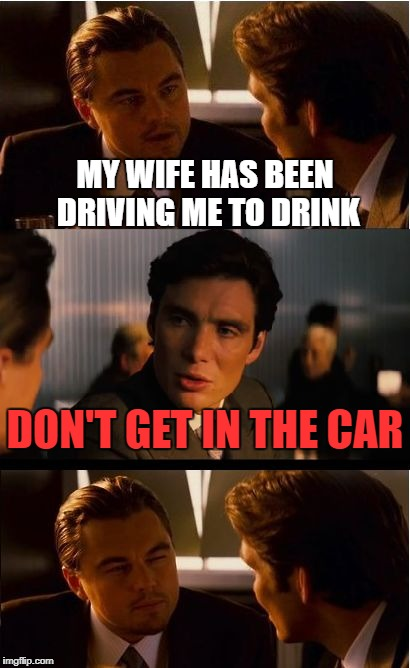 he's got a point | MY WIFE HAS BEEN DRIVING ME TO DRINK DON'T GET IN THE CAR | image tagged in memes,inception | made w/ Imgflip meme maker