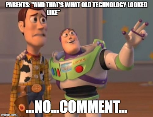 "X, X Everywhere Meme | PARENTS: ""AND THAT'S WHAT OLD TECHNOLOGY LOOKED LIKE"" ...NO...COMMENT... 