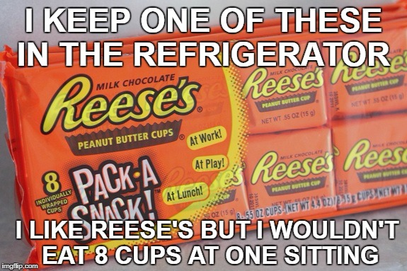 I KEEP ONE OF THESE IN THE REFRIGERATOR I LIKE REESE'S BUT I WOULDN'T EAT 8 CUPS AT ONE SITTING | made w/ Imgflip meme maker