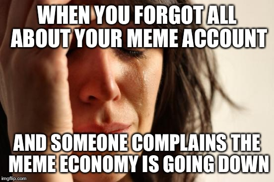 My fault | WHEN YOU FORGOT ALL ABOUT YOUR MEME ACCOUNT AND SOMEONE COMPLAINS THE MEME ECONOMY IS GOING DOWN | image tagged in memes,first world problems,economy,i forgot | made w/ Imgflip meme maker