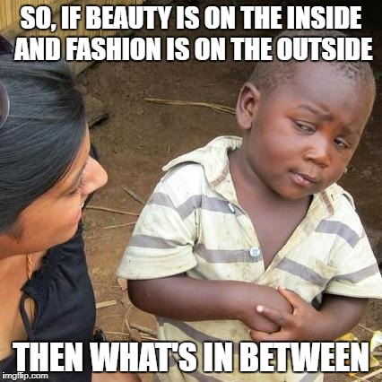Third World Skeptical Kid Meme | SO, IF BEAUTY IS ON THE INSIDE AND FASHION IS ON THE OUTSIDE THEN WHAT'S IN BETWEEN | image tagged in memes,third world skeptical kid | made w/ Imgflip meme maker