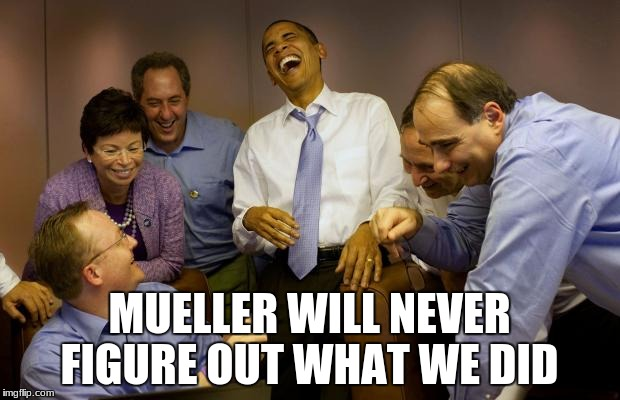 And then I said Obama Meme | MUELLER WILL NEVER FIGURE OUT WHAT WE DID | image tagged in memes,and then i said obama | made w/ Imgflip meme maker