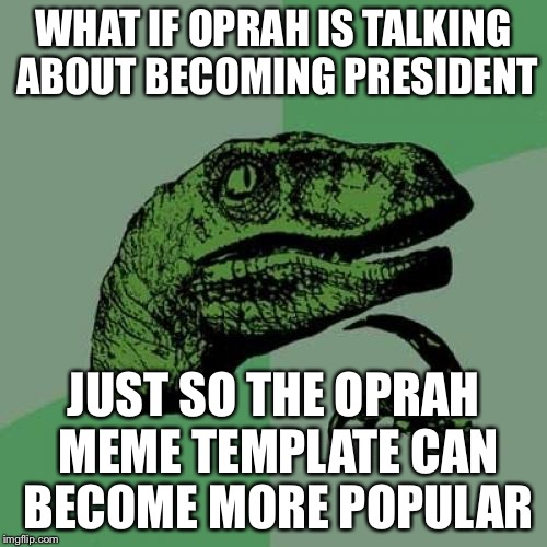 Philosoraptor Meme | WHAT IF OPRAH IS TALKING ABOUT BECOMING PRESIDENT JUST SO THE OPRAH MEME TEMPLATE CAN BECOME MORE POPULAR | image tagged in memes,philosoraptor | made w/ Imgflip meme maker
