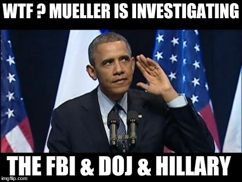 Obama No Listen Meme | WTF ? MUELLER IS INVESTIGATING THE FBI & DOJ & HILLARY | image tagged in memes,obama no listen | made w/ Imgflip meme maker