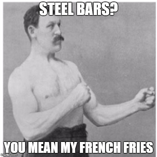 Overly Manly Man Meme | STEEL BARS? YOU MEAN MY FRENCH FRIES | image tagged in memes,overly manly man | made w/ Imgflip meme maker
