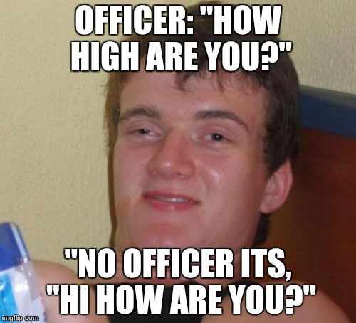 "10 Guy Meme | OFFICER: ""HOW HIGH ARE YOU?"" ""NO OFFICER ITS, ""HI HOW ARE YOU?"" 