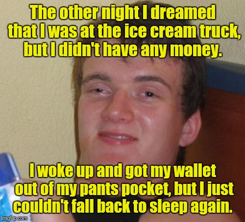 10 Guy Meme | The other night I dreamed that I was at the ice cream truck, but I didn't have any money. I woke up and got my wallet out of my pants pocket | image tagged in memes,10 guy | made w/ Imgflip meme maker