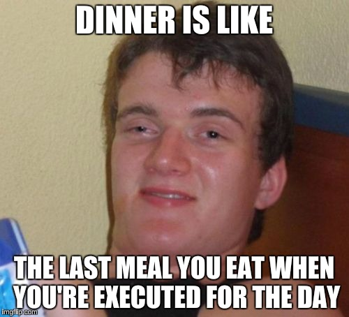 10 Guy Meme | DINNER IS LIKE THE LAST MEAL YOU EAT WHEN YOU'RE EXECUTED FOR THE DAY | image tagged in memes,10 guy | made w/ Imgflip meme maker