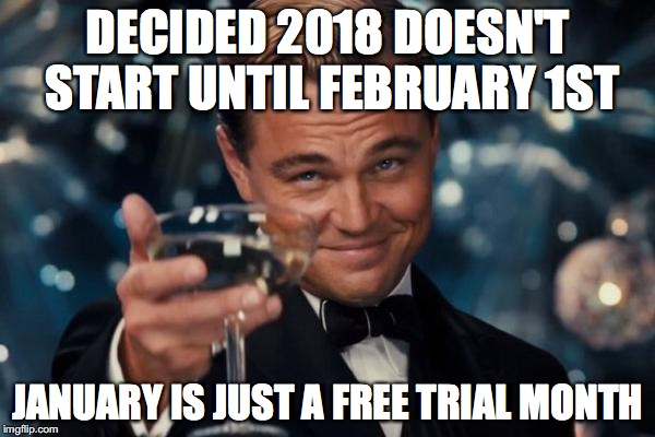 Leonardo Dicaprio Cheers Meme | DECIDED 2018 DOESN'T START UNTIL FEBRUARY 1ST JANUARY IS JUST A FREE TRIAL MONTH | image tagged in memes,leonardo dicaprio cheers | made w/ Imgflip meme maker