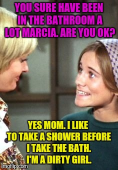 YOU SURE HAVE BEEN IN THE BATHROOM A LOT MARCIA. ARE YOU OK? YES MOM. I LIKE TO TAKE A SHOWER BEFORE I TAKE THE BATH. I'M A DIRTY GIRL. | made w/ Imgflip meme maker