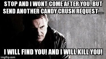 I Will Find You And Kill You | STOP AND I WONT COME AFTER YOU. BUT SEND ANOTHER CANDY CRUSH REQUEST.... I WILL FIND YOU! AND I WILL KILL YOU! | image tagged in memes,i will find you and kill you | made w/ Imgflip meme maker
