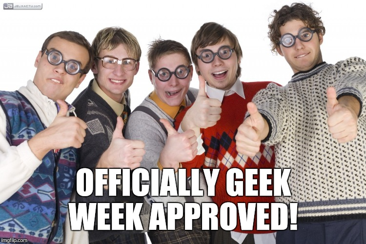 OFFICIALLY GEEK WEEK APPROVED! | made w/ Imgflip meme maker