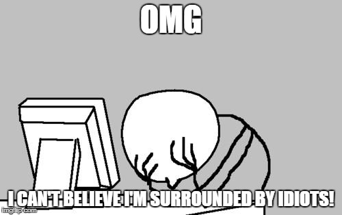 Computer Guy Facepalm Meme | OMG I CAN'T BELIEVE I'M SURROUNDED BY IDIOTS! | image tagged in memes,computer guy facepalm | made w/ Imgflip meme maker
