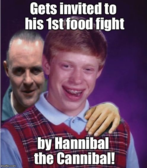Food Fight!   | Gets invited to his 1st food fight by Hannibal the Cannibal! | image tagged in hannibal lecter and bad luck brian,food fight,invited,whos for dinner,funny memes,drsarcasm | made w/ Imgflip meme maker