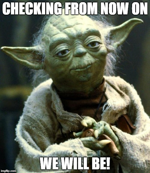 Star Wars Yoda Meme | CHECKING FROM NOW ON WE WILL BE! | image tagged in memes,star wars yoda | made w/ Imgflip meme maker