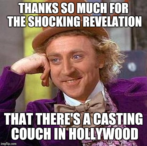 Gee, it's been such a well kept secret for the last 80 years or so | THANKS SO MUCH FOR THE SHOCKING REVELATION THAT THERE'S A CASTING COUCH IN HOLLYWOOD | image tagged in memes,creepy condescending wonka | made w/ Imgflip meme maker