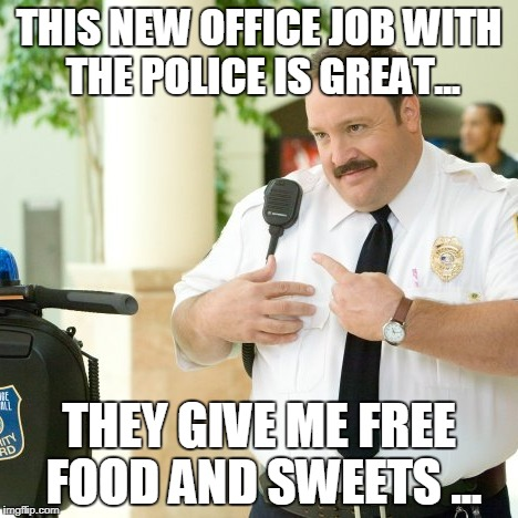 THIS NEW OFFICE JOB WITH THE POLICE IS GREAT... THEY GIVE ME FREE FOOD AND SWEETS ... | image tagged in paul blart thats my boy | made w/ Imgflip meme maker