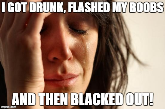 First World Problems Meme | I GOT DRUNK, FLASHED MY BOOBS AND THEN BLACKED OUT! | image tagged in memes,first world problems | made w/ Imgflip meme maker