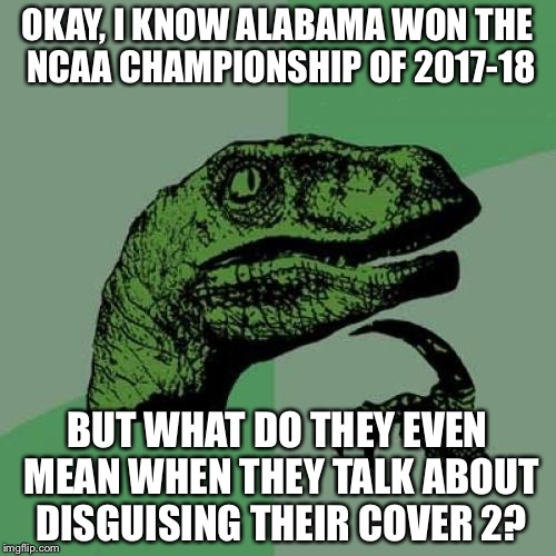 Disguising Cover 2? | OKAY, I KNOW ALABAMA WON THE NCAA CHAMPIONSHIP OF 2017-18 BUT WHAT DO THEY EVEN MEAN WHEN THEY TALK ABOUT DISGUISING THEIR COVER 2? | image tagged in philosoraptor,ncaa,alabama,college football,football,sports fans | made w/ Imgflip meme maker