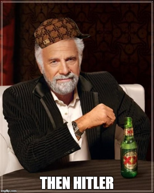 The Most Interesting Man In The World Meme | THEN HITLER | image tagged in memes,the most interesting man in the world,scumbag | made w/ Imgflip meme maker
