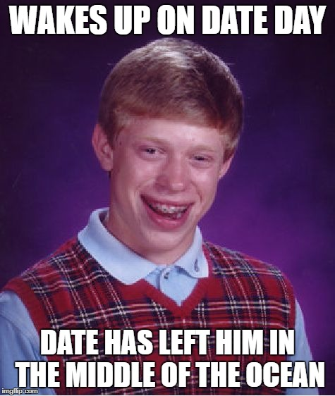 Bad Luck Brian Meme | WAKES UP ON DATE DAY DATE HAS LEFT HIM IN THE MIDDLE OF THE OCEAN | image tagged in memes,bad luck brian | made w/ Imgflip meme maker