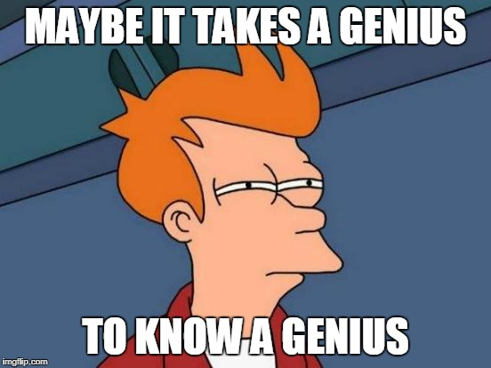 Futurama Fry Meme | MAYBE IT TAKES A GENIUS TO KNOW A GENIUS | image tagged in memes,futurama fry | made w/ Imgflip meme maker