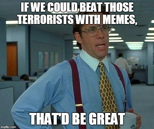 That Would Be Great Meme | IF WE COULD BEAT THOSE TERRORISTS WITH MEMES, THAT'D BE GREAT | image tagged in memes,that would be great | made w/ Imgflip meme maker