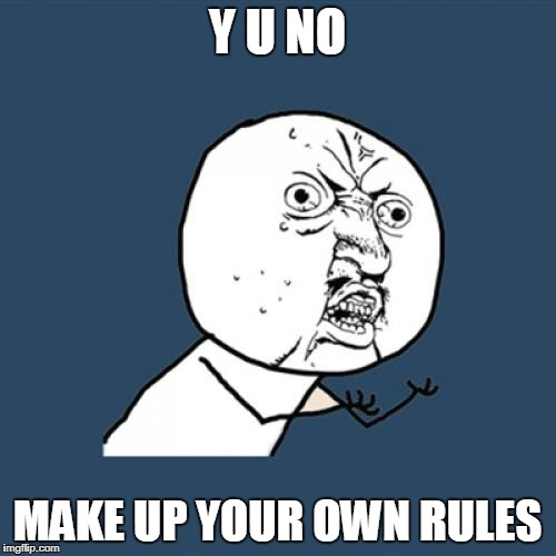 Y U No Meme | Y U NO MAKE UP YOUR OWN RULES | image tagged in memes,y u no | made w/ Imgflip meme maker