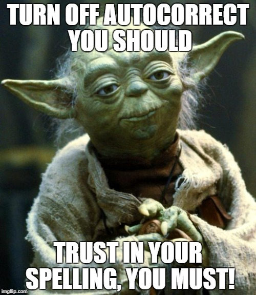 Star Wars Yoda Meme | TURN OFF AUTOCORRECT YOU SHOULD TRUST IN YOUR SPELLING, YOU MUST! | image tagged in memes,star wars yoda | made w/ Imgflip meme maker