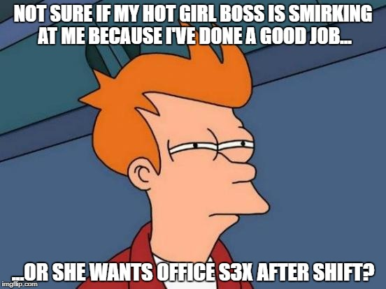 Should I ask her or should i just go for it? | NOT SURE IF MY HOT GIRL BOSS IS SMIRKING AT ME BECAUSE I'VE DONE A GOOD JOB... ...OR SHE WANTS OFFICE S3X AFTER SHIFT? | image tagged in memes,futurama fry,boss,office,love,hot | made w/ Imgflip meme maker