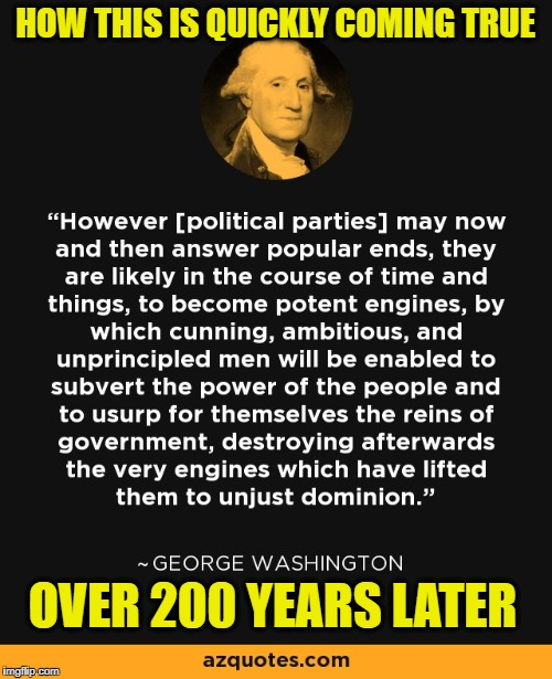 HOW THIS IS QUICKLY COMING TRUE; OVER 200 YEARS LATER | image tagged in memes,george washington,political parties,democrats,republicans | made w/ Imgflip meme maker