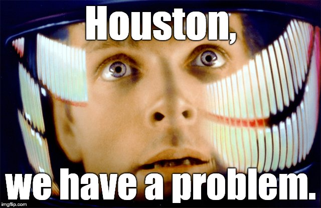 Space Odyssey it's me, Dave | Houston, we have a problem. | image tagged in space odyssey it's me,dave | made w/ Imgflip meme maker