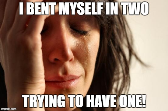 First World Problems Meme | I BENT MYSELF IN TWO TRYING TO HAVE ONE! | image tagged in memes,first world problems | made w/ Imgflip meme maker