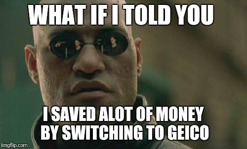 Matrix Morpheus Meme | WHAT IF I TOLD YOU I SAVED ALOT OF MONEY BY SWITCHING TO GEICO | image tagged in memes,matrix morpheus | made w/ Imgflip meme maker