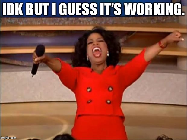 Oprah You Get A Meme | IDK BUT I GUESS IT'S WORKING. | image tagged in memes,oprah you get a | made w/ Imgflip meme maker