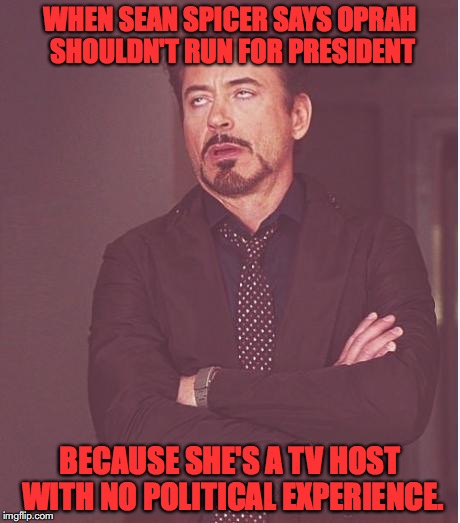 iron man eye roll | WHEN SEAN SPICER SAYS OPRAH SHOULDN'T RUN FOR PRESIDENT BECAUSE SHE'S A TV HOST WITH NO POLITICAL EXPERIENCE. | image tagged in iron man eye roll,donald trump,oprah,sean spicer,hypocrisy | made w/ Imgflip meme maker