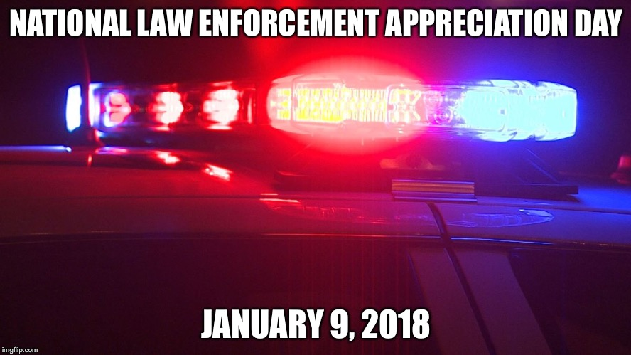 Police Lights | NATIONAL LAW ENFORCEMENT APPRECIATION DAY JANUARY 9, 2018 | image tagged in police lights | made w/ Imgflip meme maker