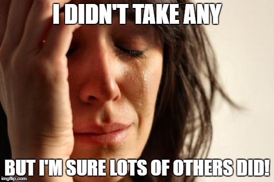 First World Problems Meme | I DIDN'T TAKE ANY BUT I'M SURE LOTS OF OTHERS DID! | image tagged in memes,first world problems | made w/ Imgflip meme maker