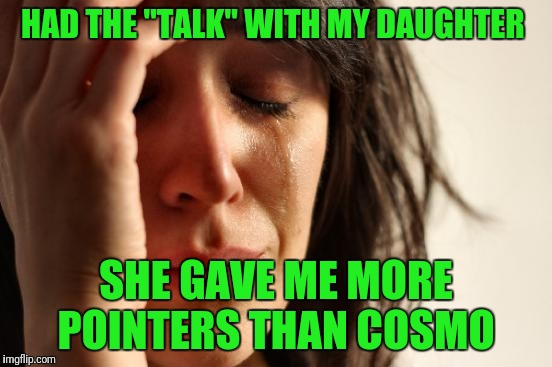 "First World Problems Meme | HAD THE ""TALK"" WITH MY DAUGHTER SHE GAVE ME MORE POINTERS THAN COSMO 