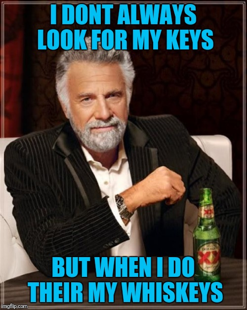 The Most Interesting Man In The World Meme | I DONT ALWAYS LOOK FOR MY KEYS BUT WHEN I DO THEIR MY WHISKEYS | image tagged in memes,the most interesting man in the world | made w/ Imgflip meme maker