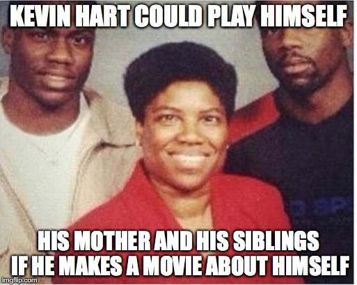 Kevin Hart:The Movie | KEVIN HART COULD PLAY HIMSELF HIS MOTHER AND HIS SIBLINGS IF HE MAKES A MOVIE ABOUT HIMSELF | image tagged in memes,funny memes,funny,kevin hart,funny picture,movies | made w/ Imgflip meme maker