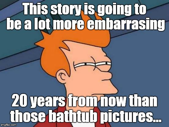 Futurama Fry Meme | This story is going to be a lot more embarrasing 20 years from now than those bathtub pictures... | image tagged in memes,futurama fry | made w/ Imgflip meme maker