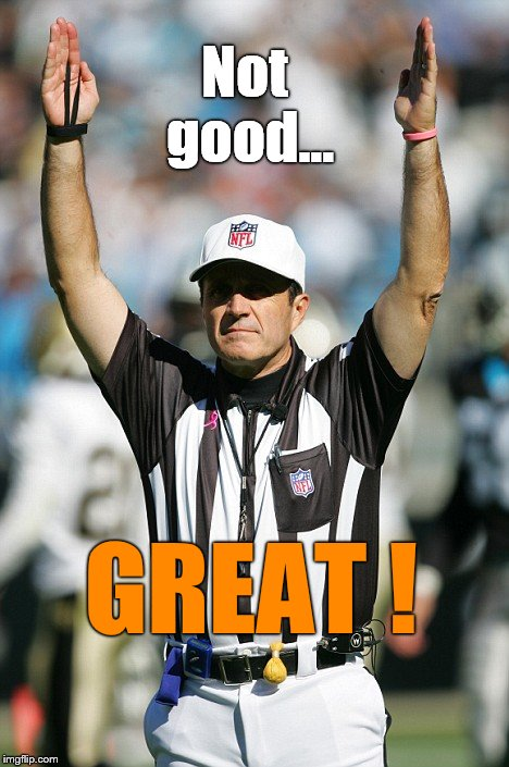TOUCHDOWN! | Not good... GREAT ! | image tagged in touchdown | made w/ Imgflip meme maker