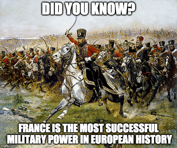 France is the most successful military power in european history | DID YOU KNOW? FRANCE IS THE MOST SUCCESSFUL MILITARY POWER IN EUROPEAN HISTORY | image tagged in france,army,military,french,surrender,wwii | made w/ Imgflip meme maker